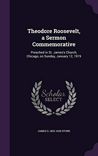 Theodore Roosevelt, a Sermon Commemorative: Preached in St. James's Church, Chicago, on Sunday, January 12, 1919