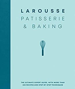 Larousse Patisserie and Baking: The ultimate expert guide, with more than 200 recipes and step-by-step techniques and produced as a hardback book in a beautiful slipcase by [Larousse]