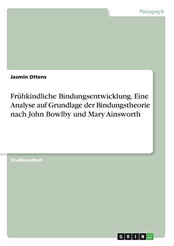 Frühkindliche Bindungsentwicklung. Eine Analyse auf Grundlage der Bindungstheorie nach John Bowlby und Mary Ainsworth
