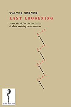 [Walter Serner, Mark Kanak]のLast Loosening: A Handbook for the Con Artist & Those Aspiring to Become One (English Edition)