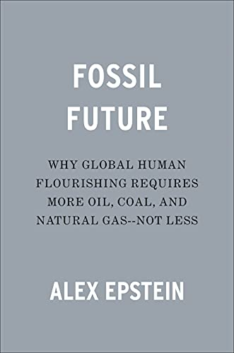 Fossil Future: Why Global Human Flourishing Requires More Oil, Coal, and Natural Gas--Not Less