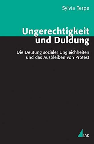 Ungerechtigkeit und Duldung: Die Deutung sozialer Ungleichheit und das Ausbleiben von Protest (Theorie und Methode)