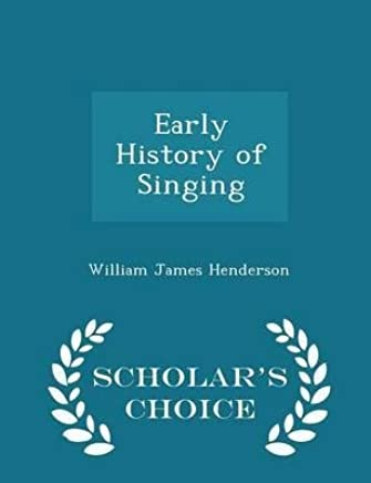 [(Early History of Singing - Scholars Choice Edition)] [Author: William James Henderson] published on (February, 2015)