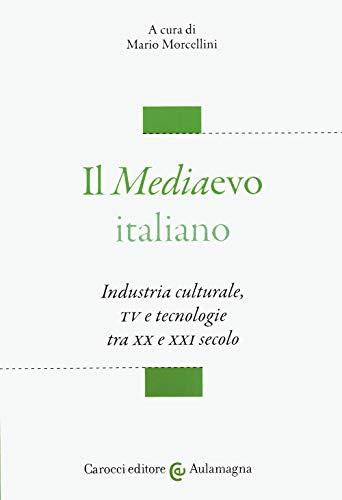 Il mediaevo italiano. Industria culturale, TV e tecnologie tra XX e XXI secolo