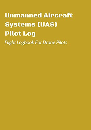 Unmanned Aircraft Systems (UAS) Pilot Log: Flight Logbook For Drone Pilots: Perfect For UAS & UAV Pilots Or Drone Operators (Part 107 Licensed): 6