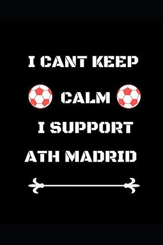 I Cant Keep Calm I Support Ath Madrid: Funny Soccer Football Book Men Boys Women Girls Writing 120 pages Notebook Journal - Small Lined (6