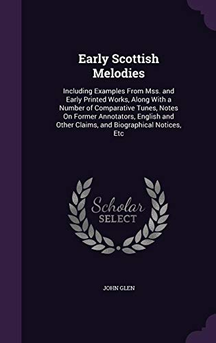 Early Scottish Melodies: Including Examples from Mss. and Early Printed Works, Along with a Number of Comparative Tunes, Notes on Former Annotators, ... Other Claims, and Biographical Notices, Etc