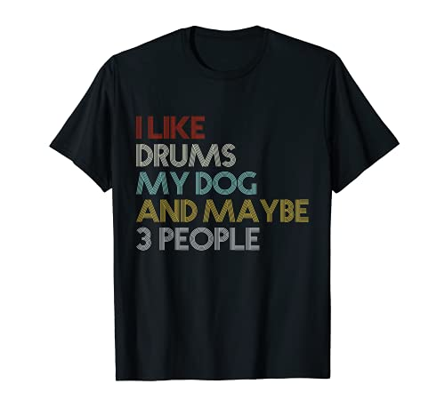 I Like Drums And Dogs And Maybe 3 People T-Shirt