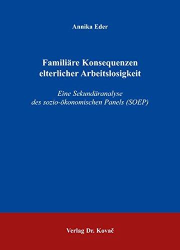 Familiäre Konsequenzen elterlicher Arbeitslosigkeit: Eine Sekundäranalyse des sozio-ökonomischen Panels (SOEP) (Studien zur Familienforschung)