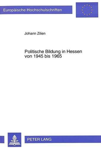 Politische Bildung in Hessen von 1945 bis 1965: Gestaltung und Entwicklung der politischen Bildung als schulpolitisches Instrument der sozialen ... Histoire et sciences auxiliaires, Band 746)