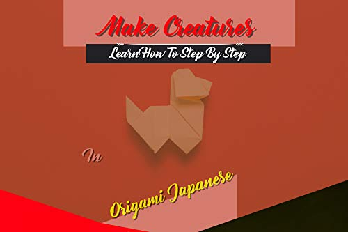 Learn How To Step By Step Make Creatures In Origami Japanese (English Edition)