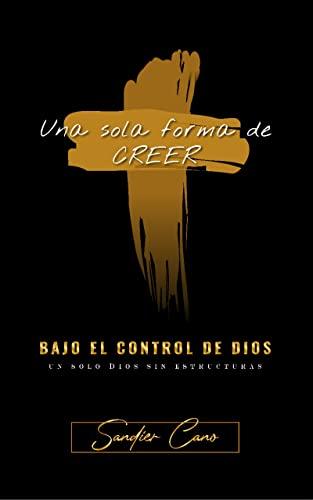 Bajo el control de Dios: Una sola forma de creer (Spanish Edition)