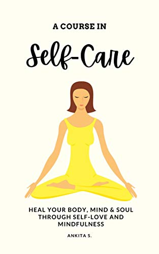 Self-Care: A Course in Self-Care: Heal Your Body, Mind & Soul Through Self-Love and Mindfulness (Self Care, Self Love, Self Compassion, Heal Your Body, ... Change Your Mind, Self Help Book Women 1)