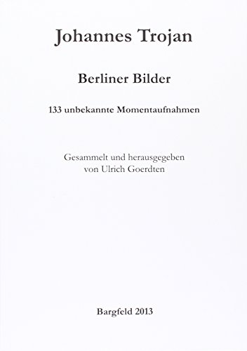 Johannes Trojan: Berliner Bilder: 133 unbekannte Momentaufnahmen. Gesammelt und herausgegeben von Ulrich Goerdten (Berlinische Denkwürdigkeiten)
