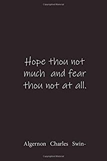Hope thou not much and fear thou not at all.: Algernon Charles Swinburne - Place for writing thoughts