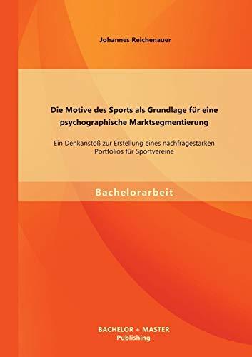 Die Motive des Sports als Grundlage für eine psychographische Marktsegmentierung: Ein Denkanstoß zur Erstellung eines nachfragestarken Portfolios für Sportvereine