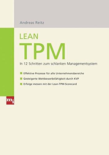Lean TPM: In 12 Schritten zum schlanken Managementsystem – Effektive Prozesse für alle Unternehmensbereiche – Gesteigerte Wettbewerbsfähigkeit durch KVP – Erfolge messen mit der Lean-TPM-Scorecard