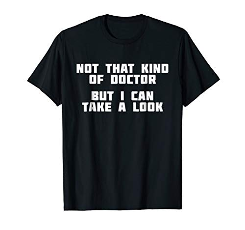 Not That Kind Of Doctor But I Can Take A Look | T-Shirt