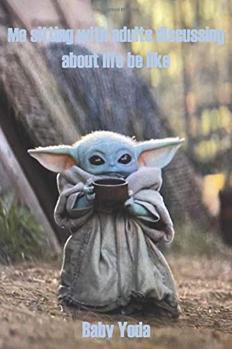 Baby Yoda memes: Me sitting with adults discussing  about life be like star wars Lined Writing Notebook, 120 Pages (6x9 Journal): Writing Journal • Notebook • Diary • Notepad