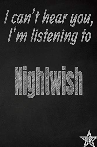 I Can't Hear You, I'm Listening to Nightwish Creative Writing Lined Journal: Promoting Band Fandom and Music Creativity Through Journaling...One Day at a Time