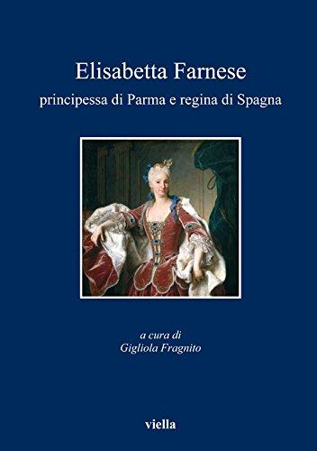 Elisabetta Farnese principessa di Parma e regina di Spagna: Atti del convegno internazionale di studi, Parma, 2-4 ottobre 2008