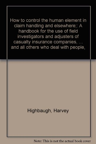 How to control the human element in claim handling and elsewhere;: A handbook for the use of field investigators and adjusters of casualty insurance ... and all others who deal with people,