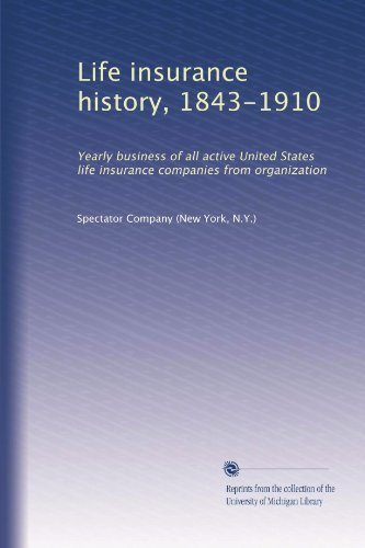 Life insurance history, 1843-1910: Yearly business of all active United States life insurance companies from organization