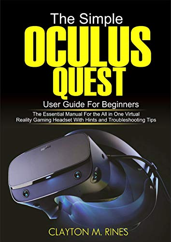 The Simple Oculus Quest User Guide for Beginners: The Essential Manual for the All in One Virtual Reality Gaming Headset with Hints and Troubleshooting Tips