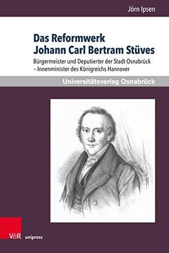 Das Reformwerk Johann Carl Bertram Stüves: Bürgermeister und Deputierter der Stadt Osnabrück – Innenminister des Königreichs Hannover (German Edition)