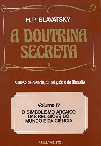 A Doutrina Secreta - (Vol. IV): O Simbolismo Arcaico das Religiões do Mundo e da Ciência: Volume 4