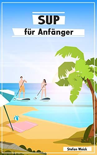 SUP für Anfänger: Der Einstieg in die Welt des Stand-up-Paddeln (German Edition)