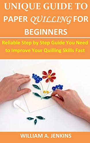 UNIGUE GUIDE TO PAPER QUILLING FOR BEGGINERS:: Reliable Step by Step Guide You Need to Improve Your Quilling Skills Fast