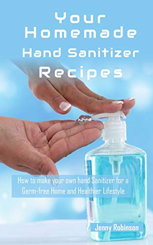 Homemade Hand Sanitizer Recipes: How to Make Your Own Hand Sanitzer for a Germ-free Home and Healthier Lifestyle