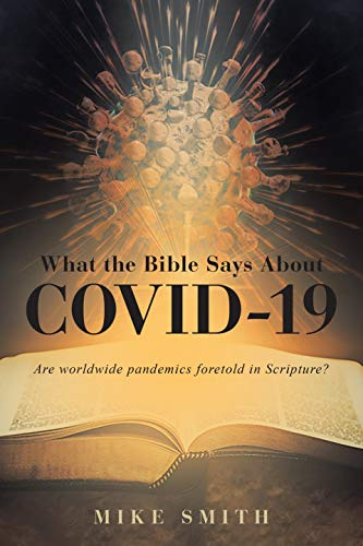 What the Bible Says About COVID-19: Are worldwide pandemics foretold in Scripture? by [Mike Smith]