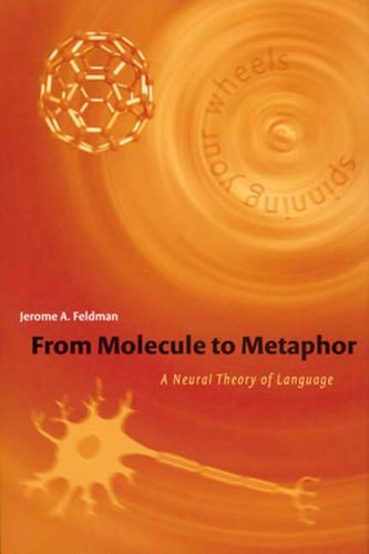 From Molecule to Metaphor: A Neural Theory of Language (A Bradford Book)