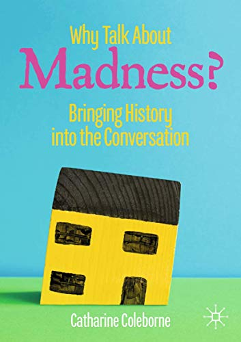 Why Talk About Madness?: Bringing History into the Conversation (Mental Health in Historical Perspective)