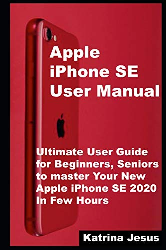 Apple iPhone SE User Manual: Ultimate User Guide for Beginners, Seniors to master Your New Apple iPh
