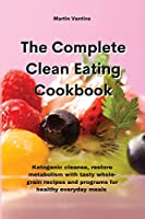 The Complete Clean Eating Cookbook: Ketogenic cleanse, restore metabolism with tasty whole-grain recipes and programs for healthy everyday meals