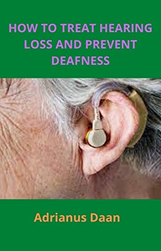 HOW TO TREAT HEARING LOSS AND PREVENT DEAFNESS (English Edition)