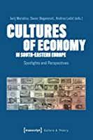 Cultures of Economy in South-eastern Europe: Spotlights and Perspectives (Culture & Theory)