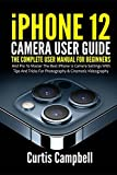 iPhone 12 Camera User Guide: The Complete User Manual for Beginners and Pro to Master the Best iPhone 12 Camera Settings with Tips and Tricks for Photography & Cinematic Videography