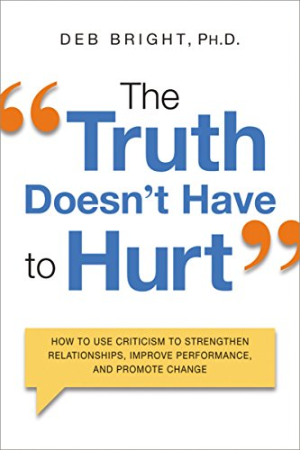 Compare Textbook Prices for The Truth Doesn't Have to Hurt: How to Use Criticism to Strengthen Relationships, Improve Performance, and Promote Change Illustrated Edition ISBN 9780814434819 by Bright, Deb