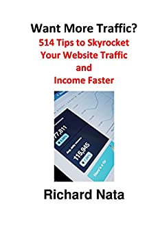 Want More Traffic? 514 Tips to Skyrocket Your Website Traffic and Income Faster (How to Series Book 4) by [Richard Nata]