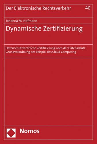 Dynamische Zertifizierung: Datenschutzrechtliche Zertifizierung nach der Datenschutz-Grundverordnung am Beispiel des Cloud Computing (Der Elektronische Rechtsverkehr, Band 40)