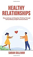 Healthy Relationships: Stop Jealousy and Negative Thinking Through Extraordinary Couple Communication