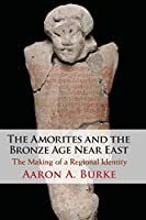 The Amorites and the Bronze Age Near East: The Making of a Regional Identity