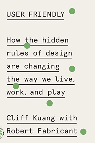User Friendly- How the Hidden Rules of Design Are Changing the Way We Live, Work, and Play