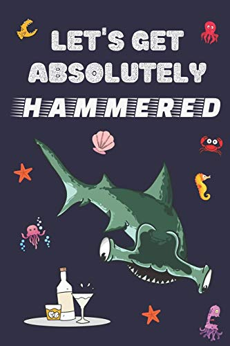 Let's Get Absolutely Hammered: Funny Shark Notebook for Men | Cool Dark Blue Shark Journal for Boys to Write in | Hilarious & Beautiful Blank Lined ... Hammerhead Ready to get Totally Hammered!