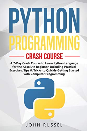 Python Programming: A 7-Day Crash Course to Learn Python Language for the Absolute Beginner, Including Practical Exercises, Tips & Tricks to Quickly Getting Started with Computer Programming