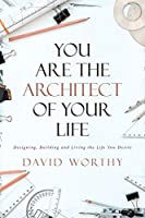 You are the Architect of Your Life: Designing, Building and Living the Life You Desire